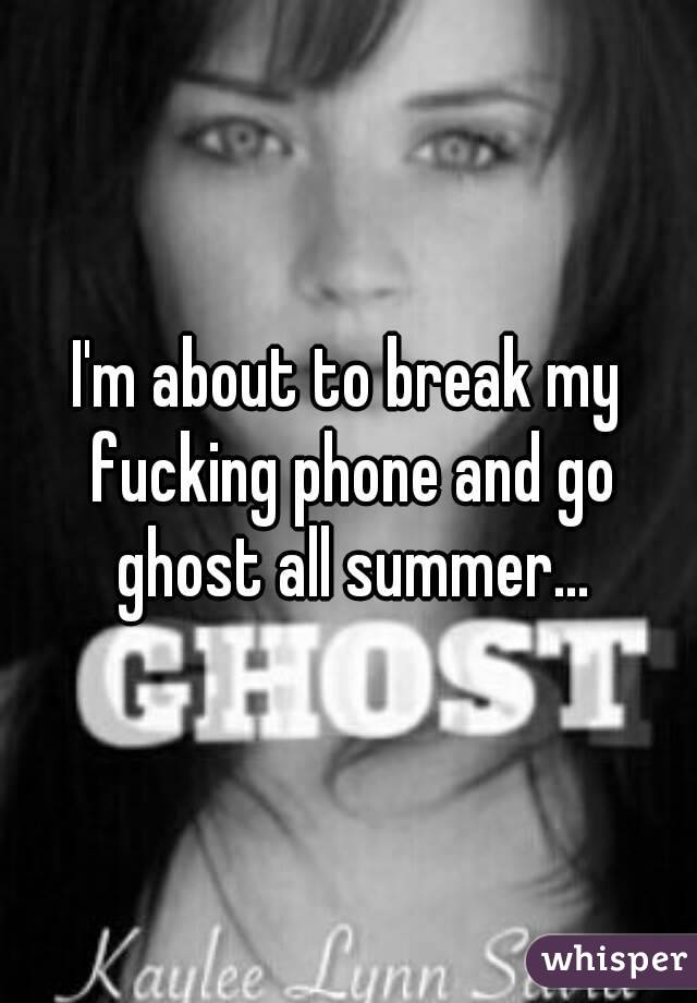 I'm about to break my fucking phone and go ghost all summer...