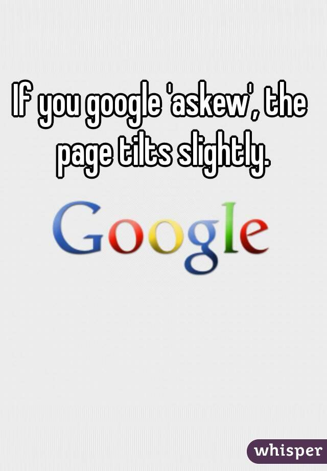 If you google 'askew', the page tilts slightly.