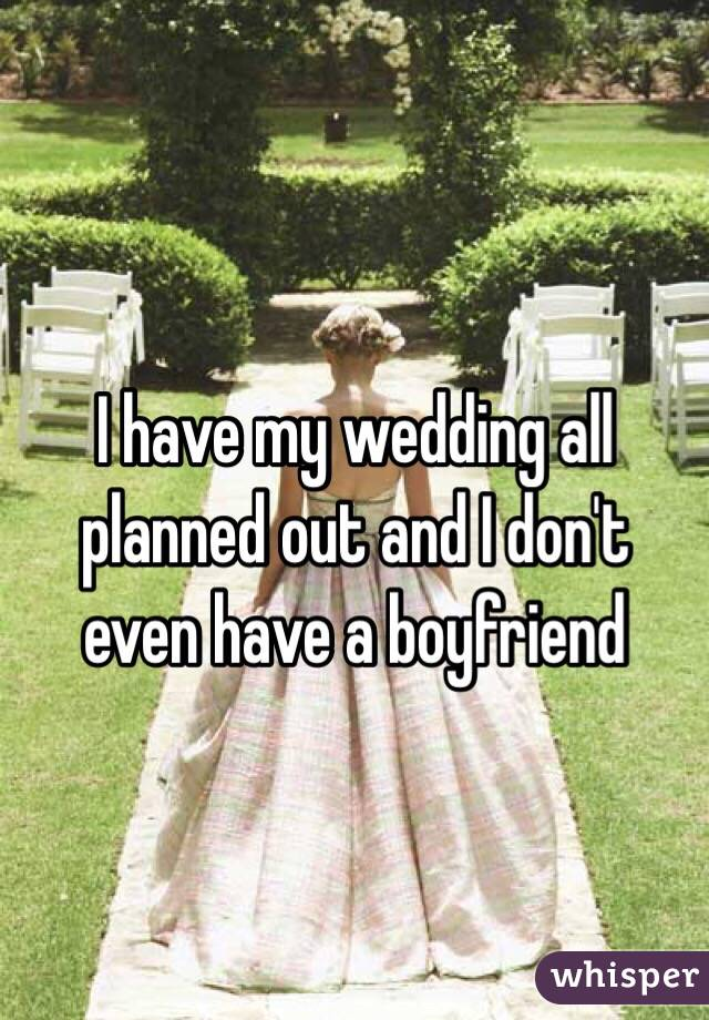 I have my wedding all planned out and I don't even have a boyfriend