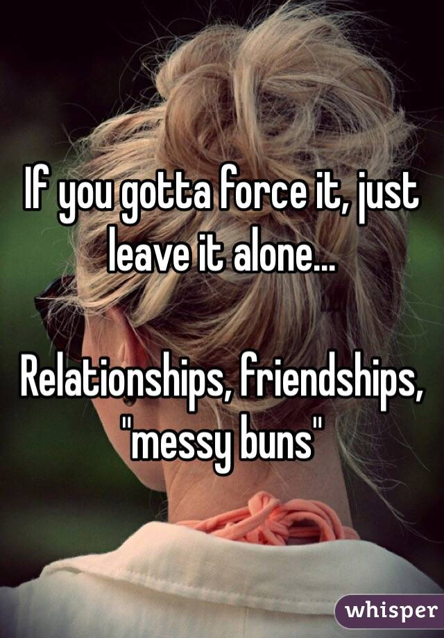 """If you gotta force it, just leave it alone...  Relationships, friendships, """"messy buns"""""""