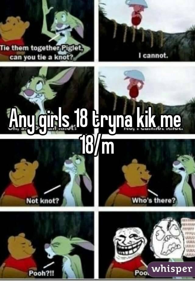 Any girls 18 tryna kik me  18/m