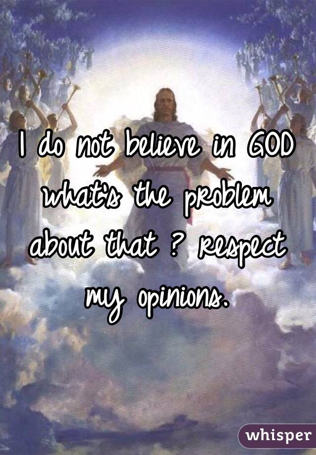 I do not believe in GOD what's the problem about that ? respect my opinions.
