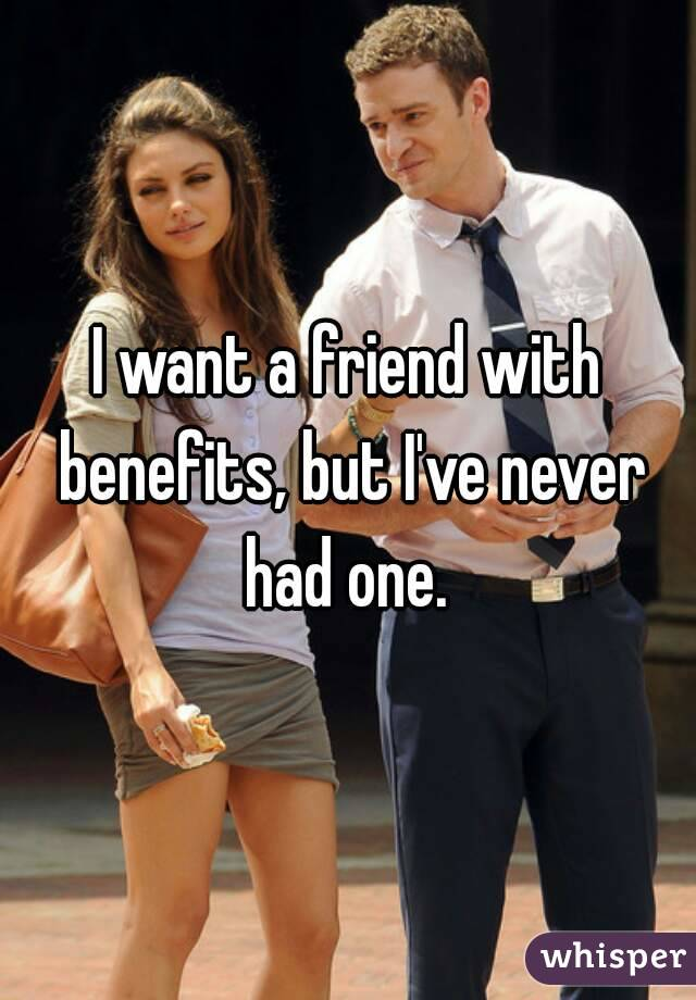 I want a friend with benefits, but I've never had one.