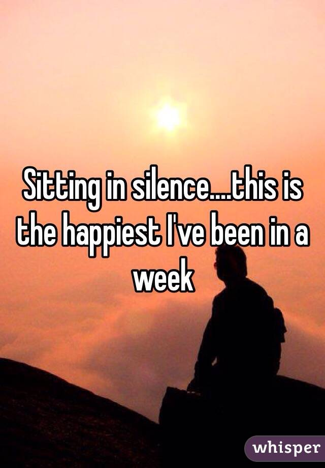 Sitting in silence....this is the happiest I've been in a week