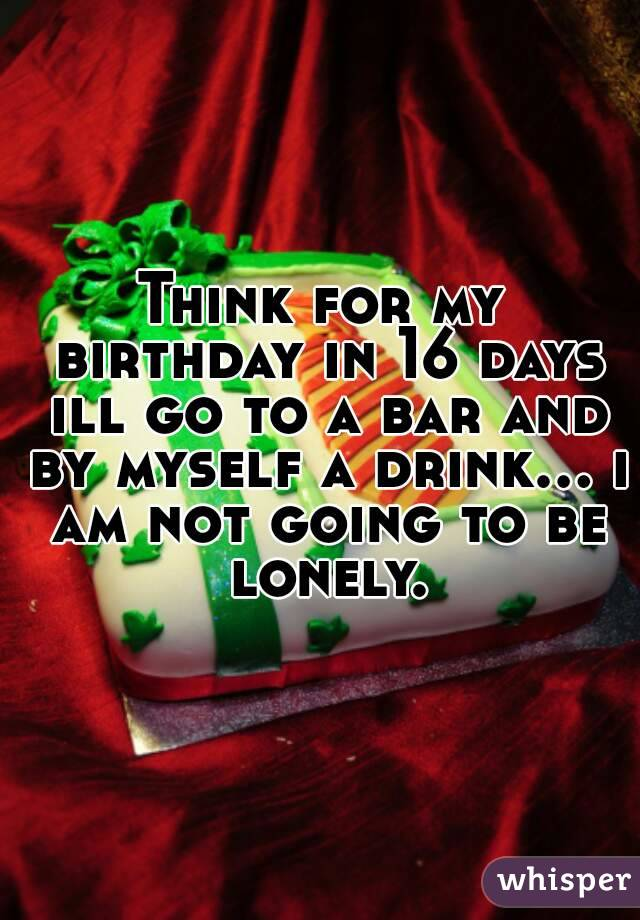 Think for my birthday in 16 days ill go to a bar and by myself a drink... i am not going to be lonely.