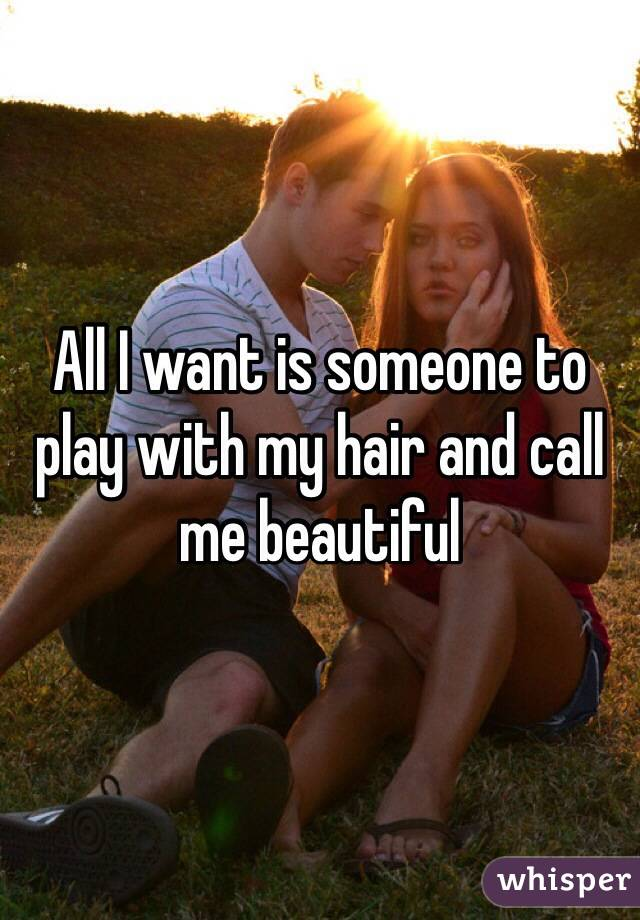 All I want is someone to play with my hair and call me beautiful
