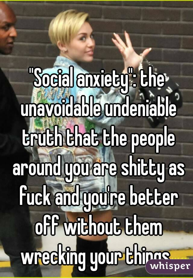 """""""Social anxiety"""": the unavoidable undeniable truth that the people around you are shitty as fuck and you're better off without them wrecking your things."""