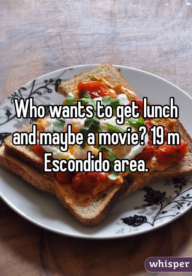 Who wants to get lunch and maybe a movie? 19 m Escondido area.