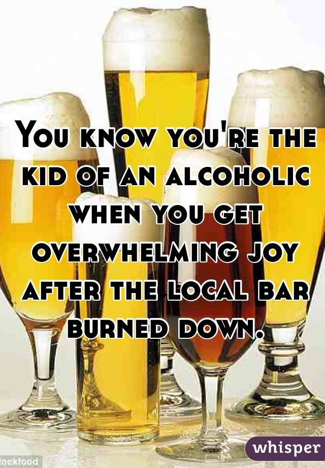 You know you're the kid of an alcoholic when you get overwhelming joy after the local bar burned down.