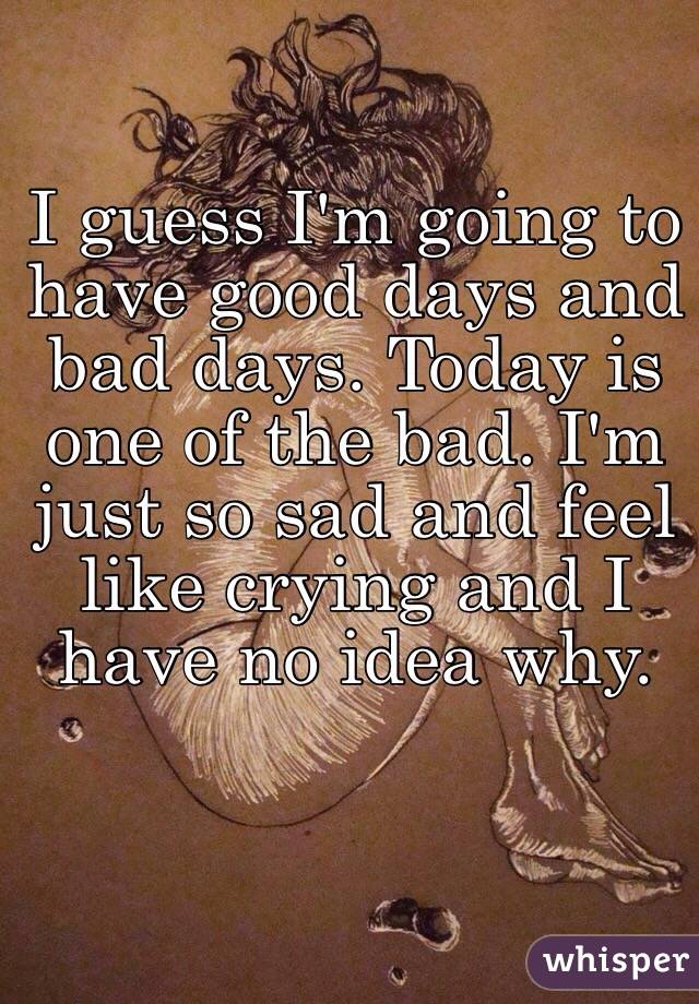 I guess I'm going to have good days and bad days. Today is one of the bad. I'm just so sad and feel like crying and I have no idea why.
