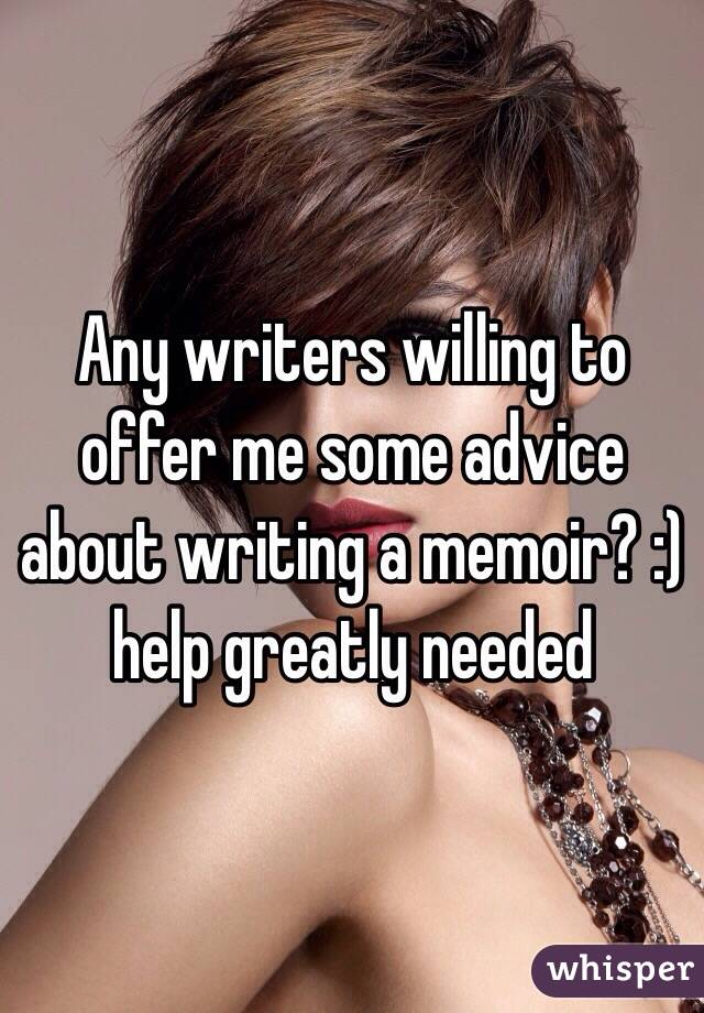 Any writers willing to offer me some advice about writing a memoir? :) help greatly needed