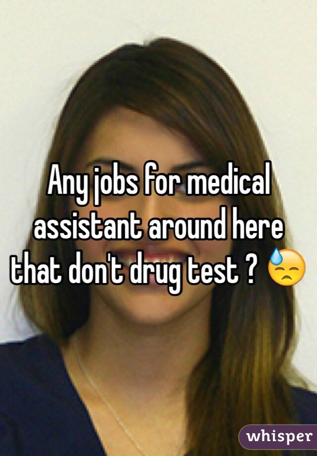 Any jobs for medical assistant around here that don't drug test ? 😓