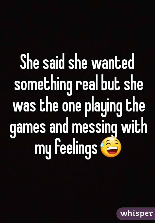 She said she wanted something real but she was the one playing the games and messing with my feelings😅
