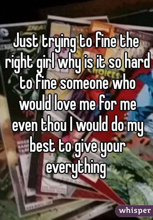 Just trying to fine the right girl why is it so hard to fine someone who would love me for me even thou I would do my best to give your everything