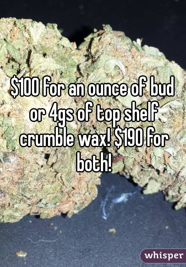 $100 for an ounce of bud or 4gs of top shelf crumble wax! $190 for both!