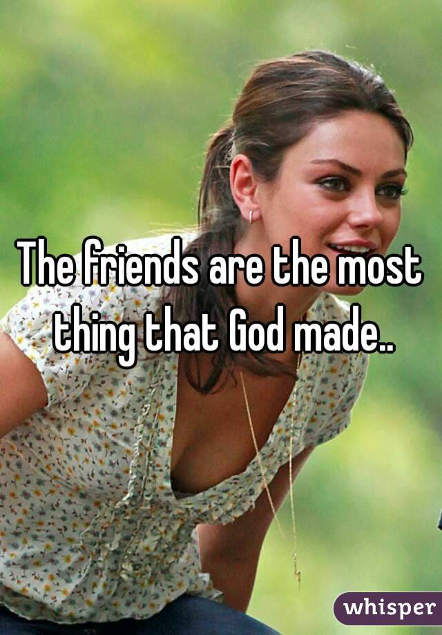 The friends are the most thing that God made..