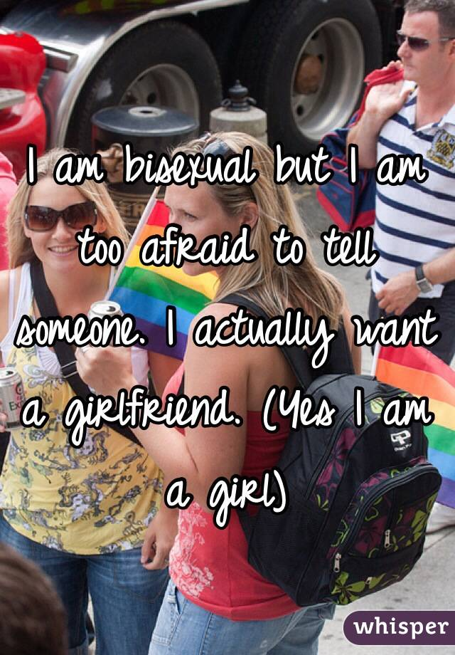 I am bisexual but I am too afraid to tell someone. I actually want a girlfriend. (Yes I am a girl)