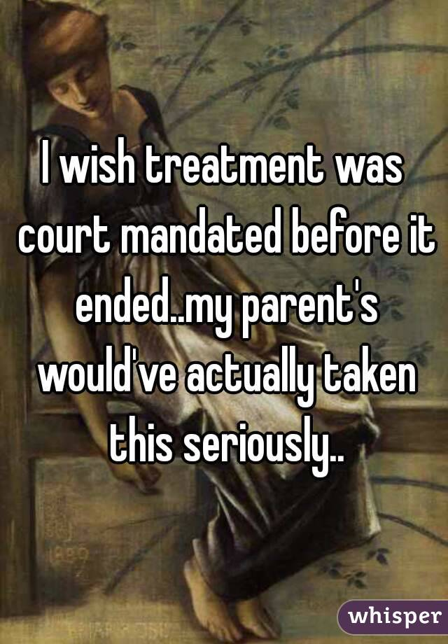 I wish treatment was court mandated before it ended..my parent's would've actually taken this seriously..