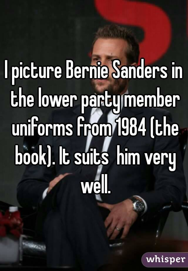 I picture Bernie Sanders in the lower party member uniforms from 1984 (the book). It suits  him very well.