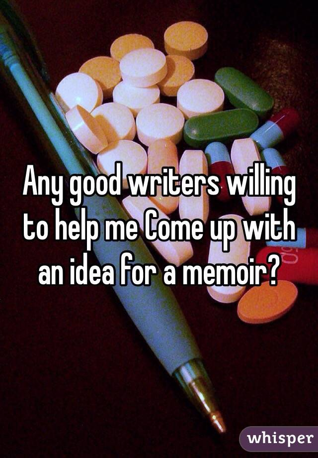 Any good writers willing to help me Come up with an idea for a memoir?