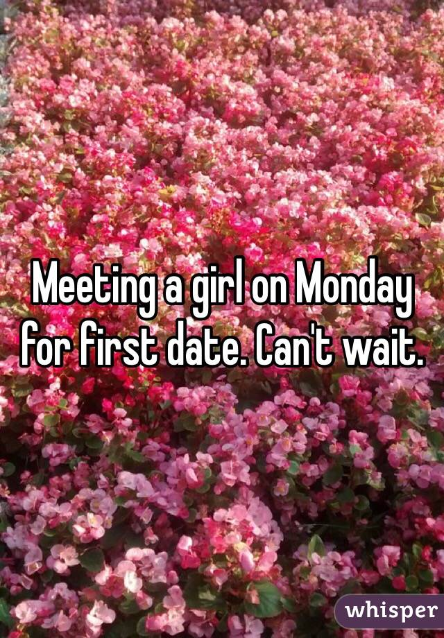 Meeting a girl on Monday for first date. Can't wait.