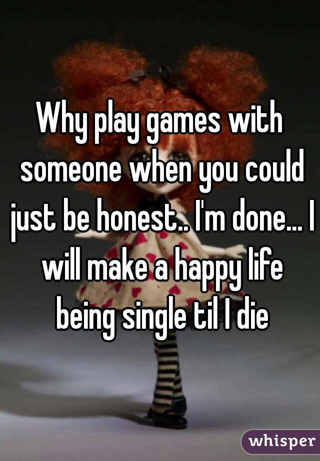 Why play games with someone when you could just be honest.. I'm done... I will make a happy life being single til I die