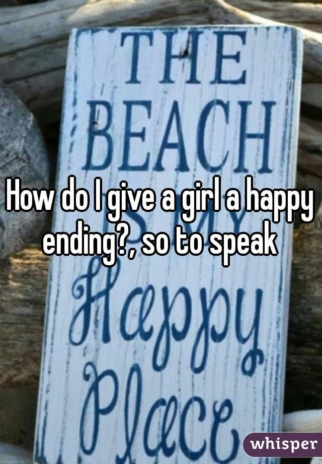 How do I give a girl a happy ending?, so to speak