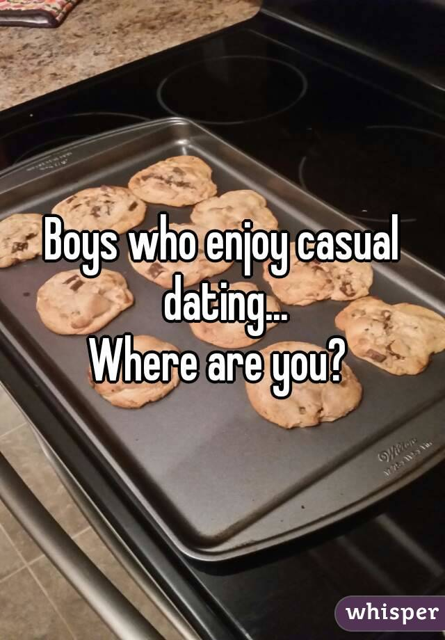 Boys who enjoy casual dating... Where are you?