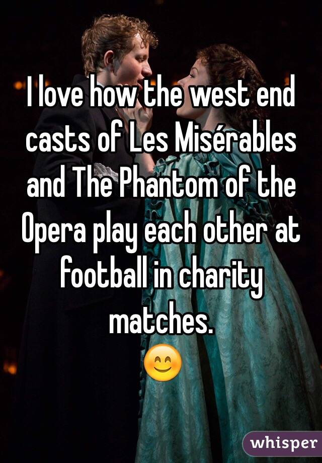 I love how the west end casts of Les Misérables and The Phantom of the Opera play each other at football in charity matches. 😊