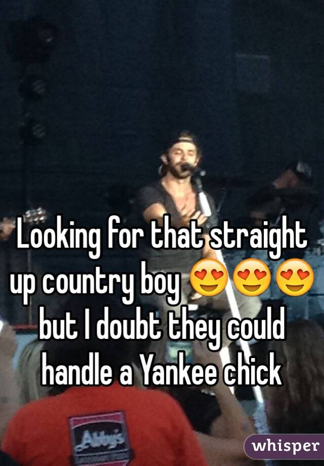 Looking for that straight up country boy 😍😍😍 but I doubt they could handle a Yankee chick