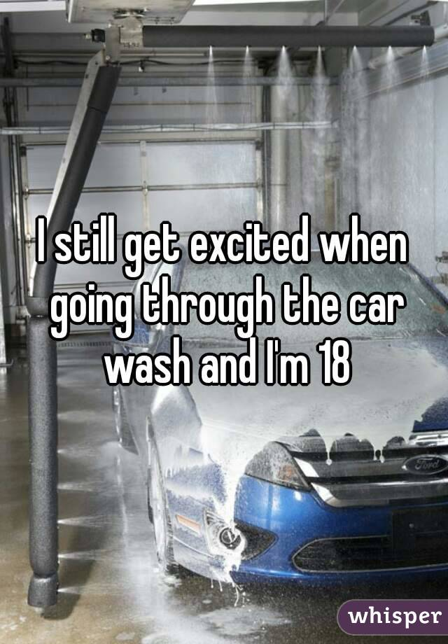 I still get excited when going through the car wash and I'm 18