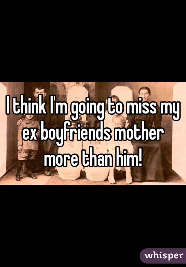 I think I'm going to miss my ex boyfriends mother more than him!