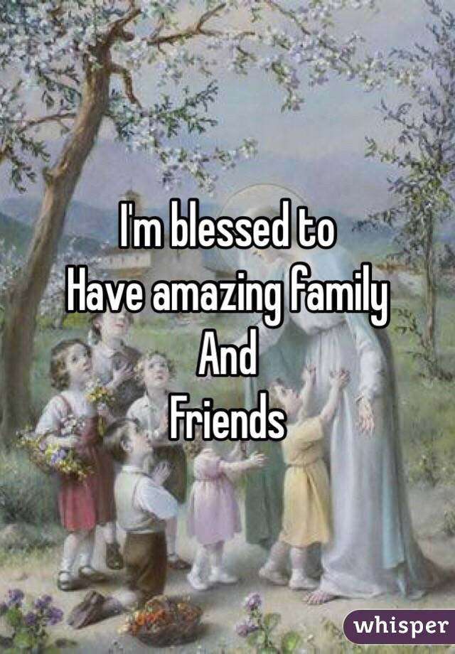 I'm blessed to  Have amazing family  And Friends