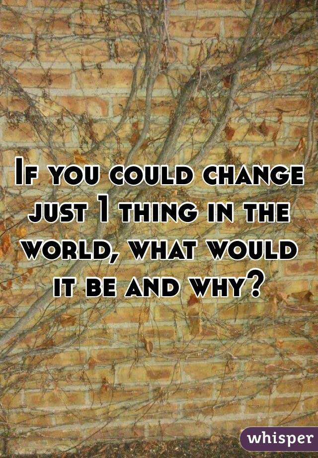 If you could change just 1 thing in the world, what would it be and why?