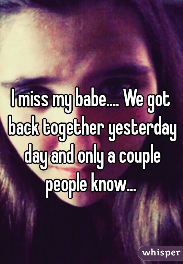 I miss my babe.... We got back together yesterday day and only a couple people know...