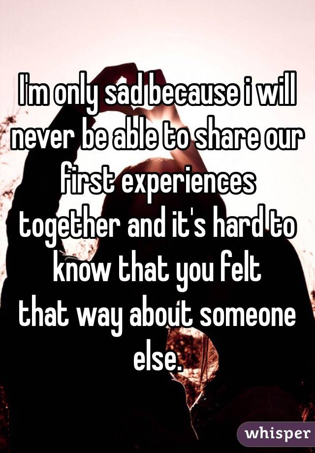 I'm only sad because i will never be able to share our first experiences together and it's hard to know that you felt that way about someone else.