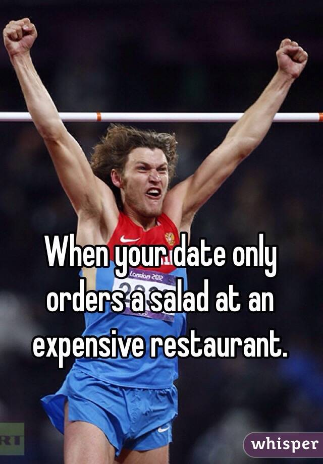 When your date only orders a salad at an expensive restaurant.