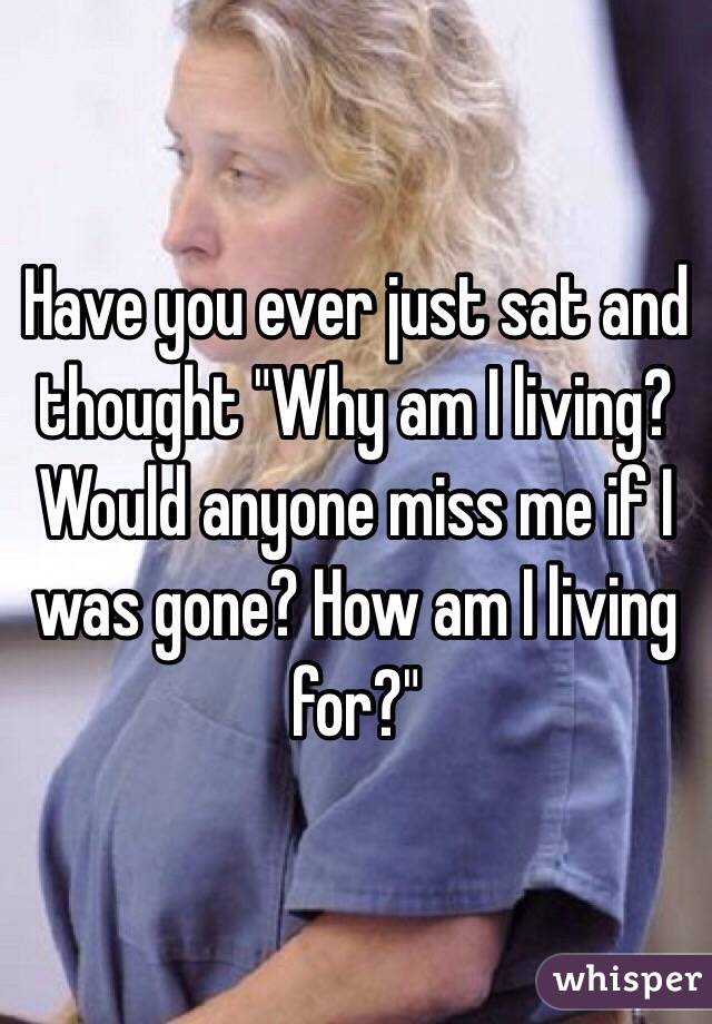 """Have you ever just sat and thought """"Why am I living? Would anyone miss me if I was gone? How am I living for?"""""""