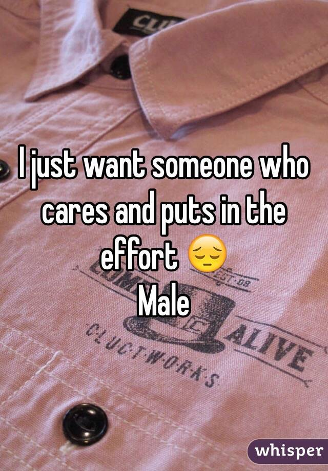 I just want someone who cares and puts in the effort 😔 Male