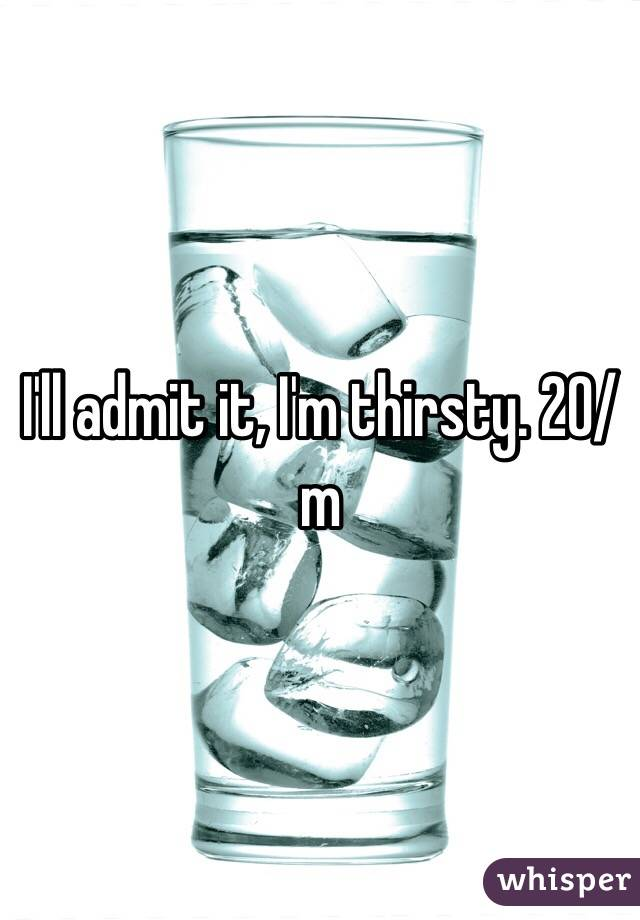 I'll admit it, I'm thirsty. 20/m