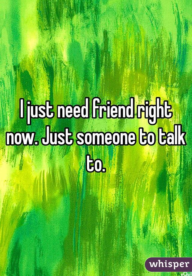 I just need friend right now. Just someone to talk to.