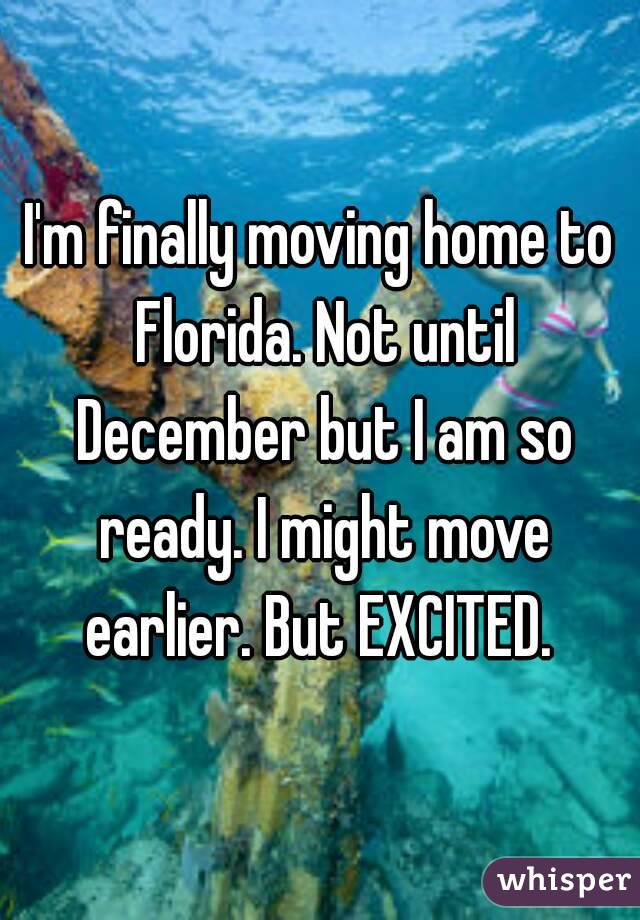 I'm finally moving home to Florida. Not until December but I am so ready. I might move earlier. But EXCITED.