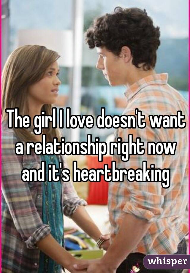 The girl I love doesn't want a relationship right now and it's heartbreaking