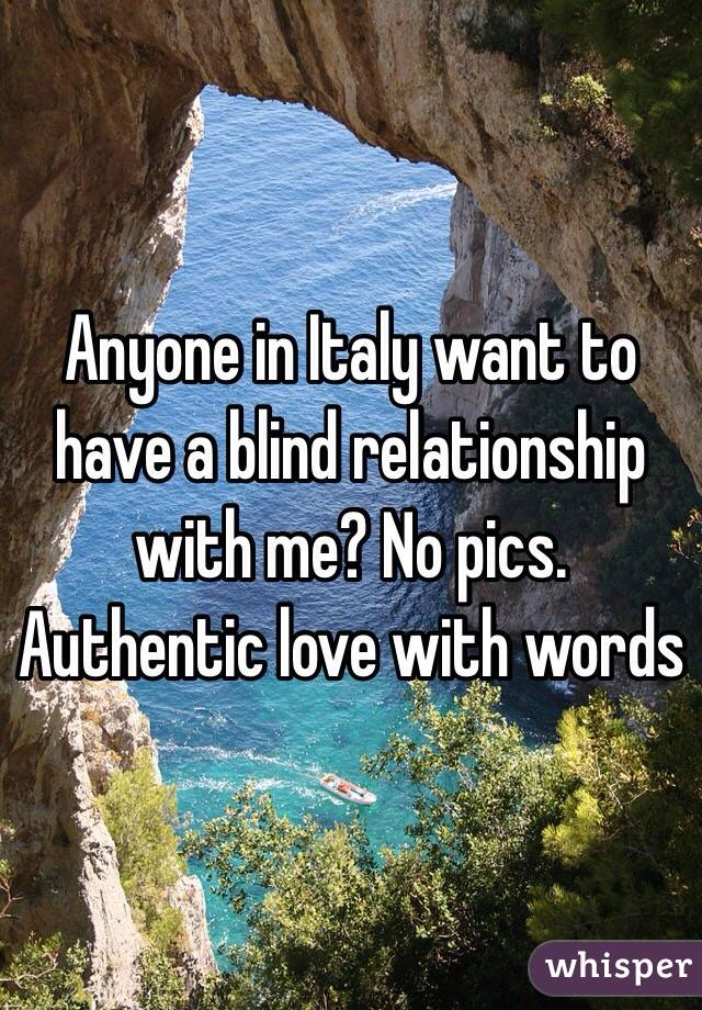 Anyone in Italy want to have a blind relationship with me? No pics. Authentic love with words