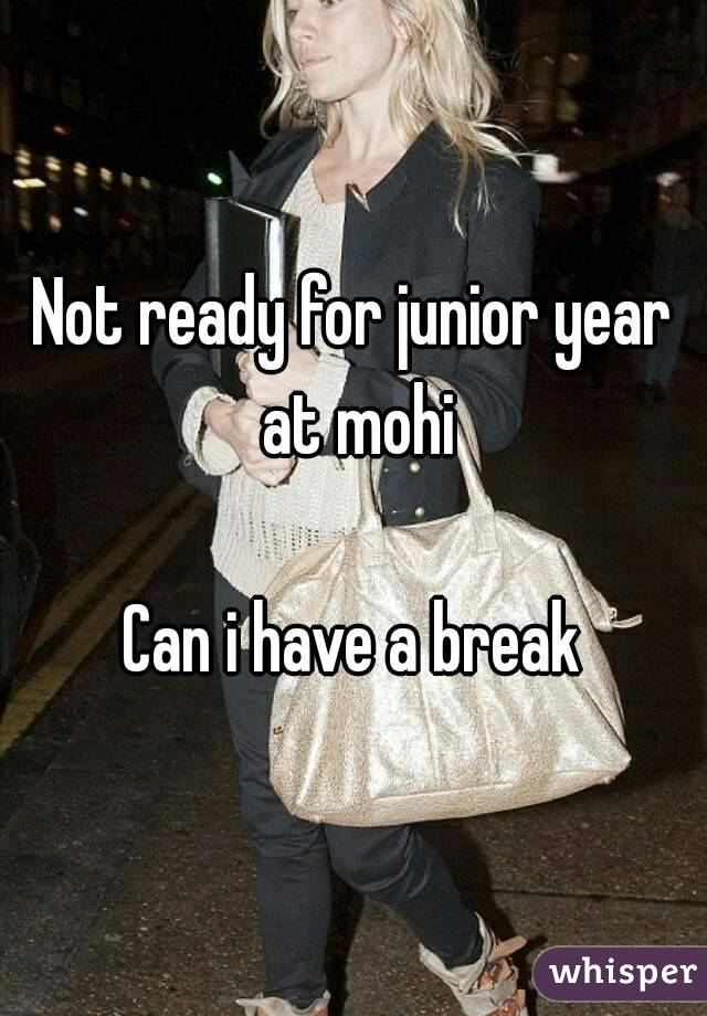 Not ready for junior year at mohi  Can i have a break