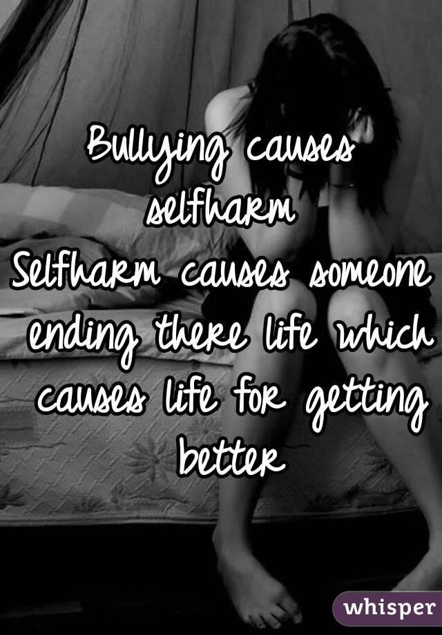 Bullying causes selfharm  Selfharm causes someone ending there life which causes life for getting better