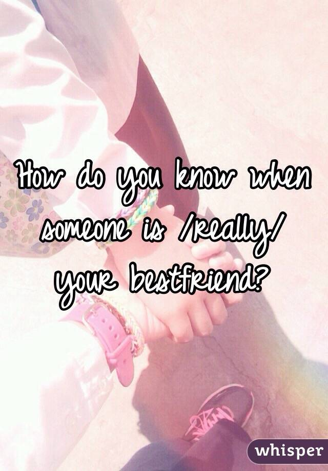 How do you know when someone is /really/ your bestfriend?