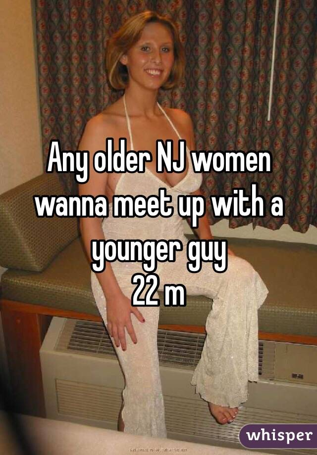 Any older NJ women wanna meet up with a younger guy  22 m