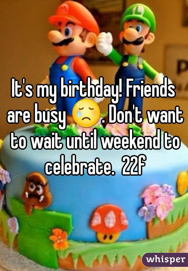 It's my birthday! Friends are busy 😢. Don't want to wait until weekend to celebrate.  22f