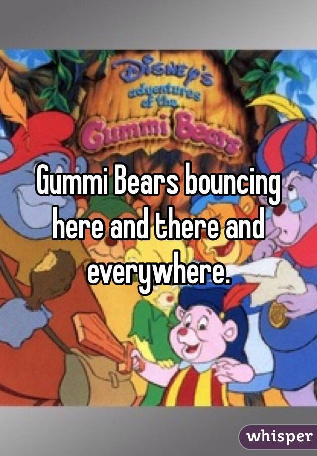 Gummi Bears bouncing here and there and everywhere.
